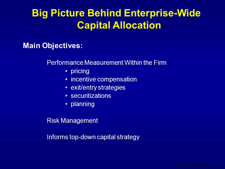 Eric G. Falkenstein 11/8/99 2 Big Picture Behind Enterprise-Wide Capital Allocation Main Objectives: Performance Measurement Within the Firm pricing i