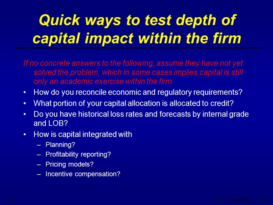 Eric G. Falkenstein 11/8/99 34 Quick ways to test depth of capital impact within the firm If no concrete answers to the following, assume they have no