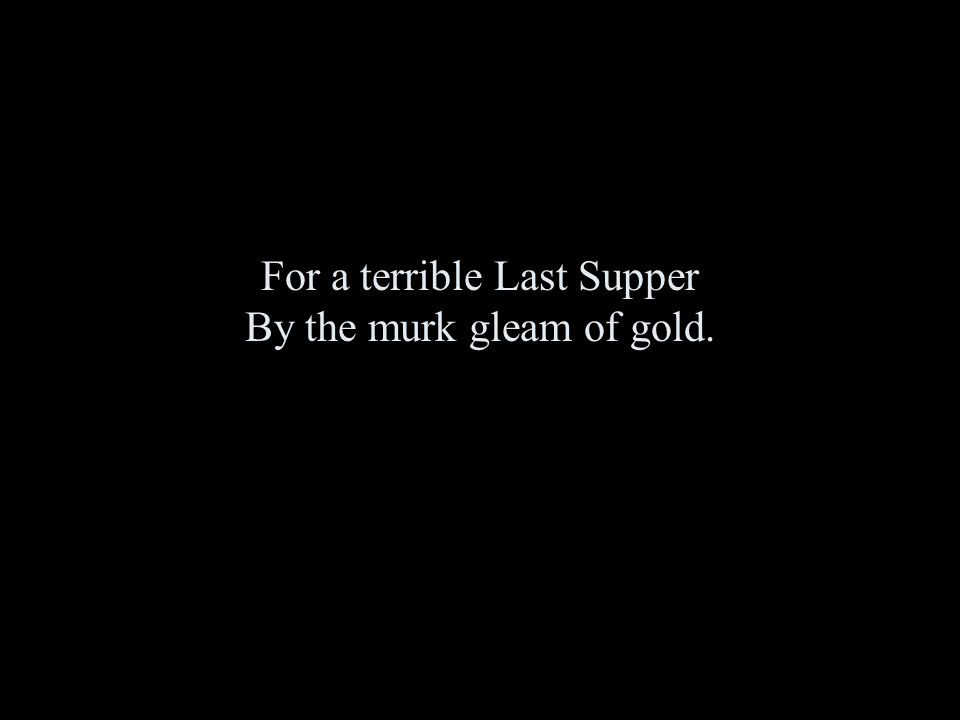 For a terrible Last Supper By the murk gleam of gold.