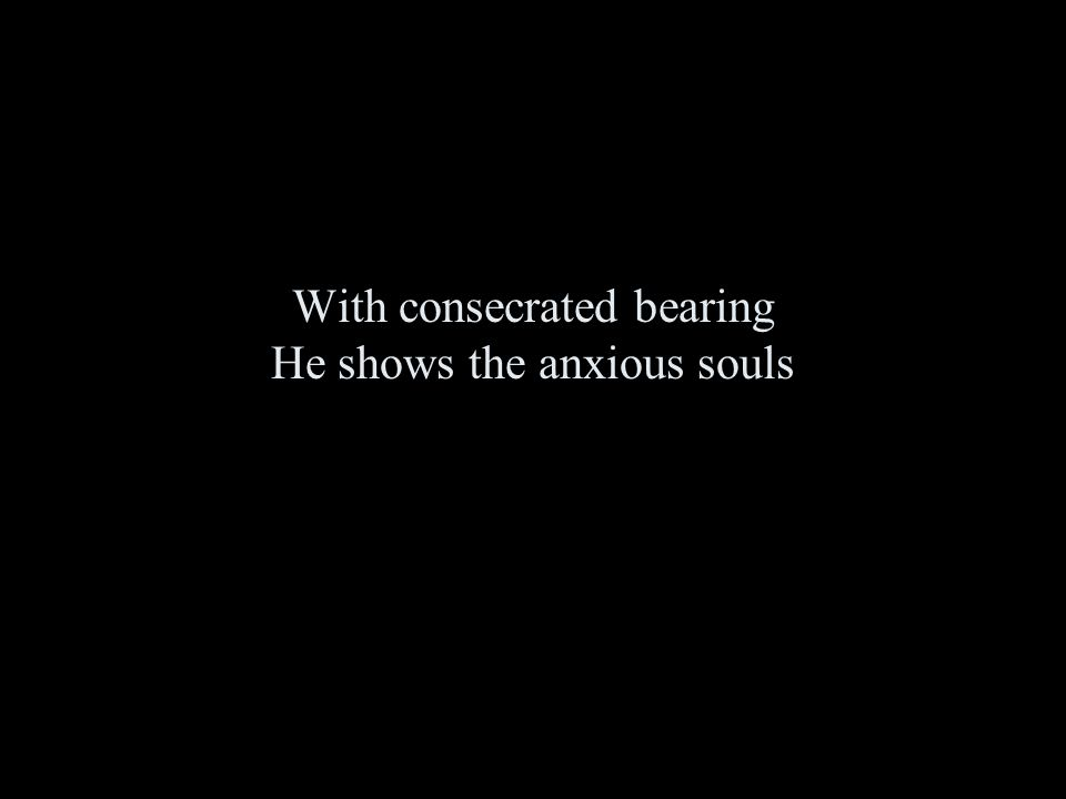 With consecrated bearing He shows the anxious souls