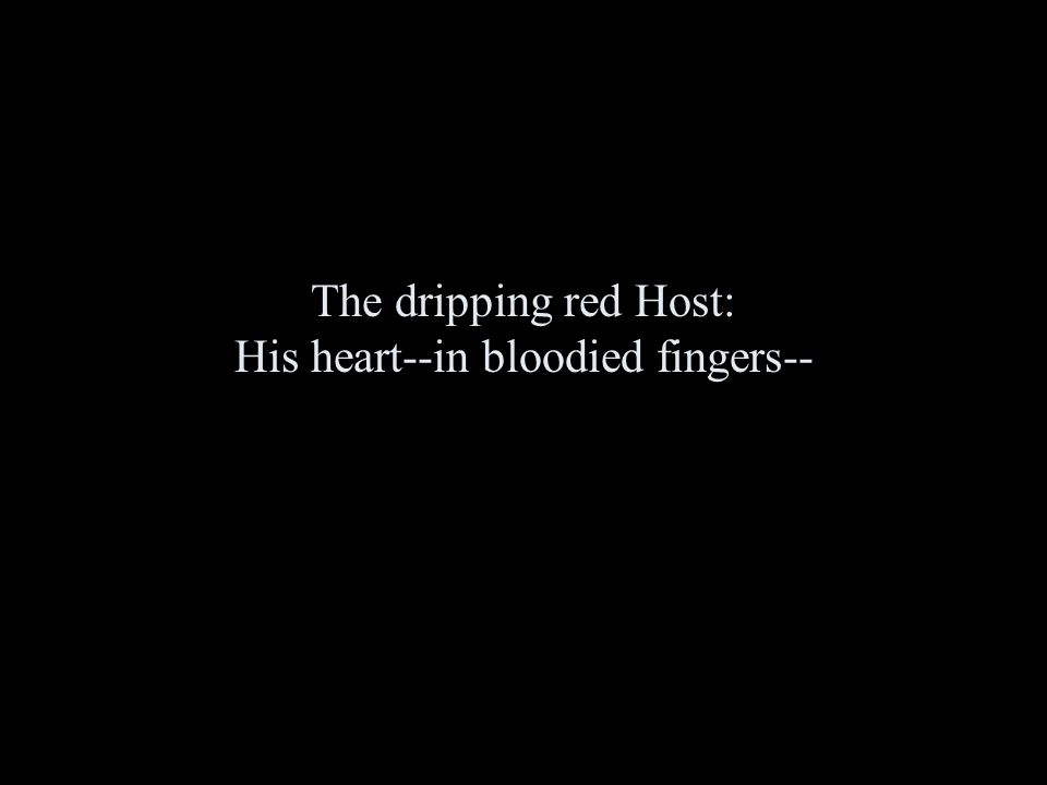 The dripping red Host: His heart--in bloodied fingers--