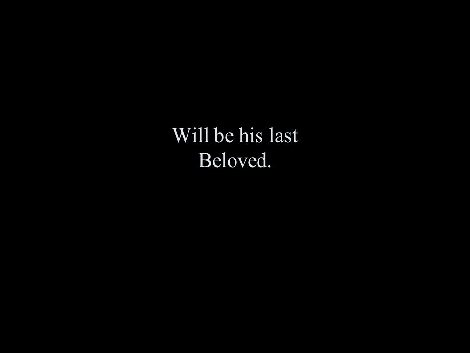 Will be his last Beloved.