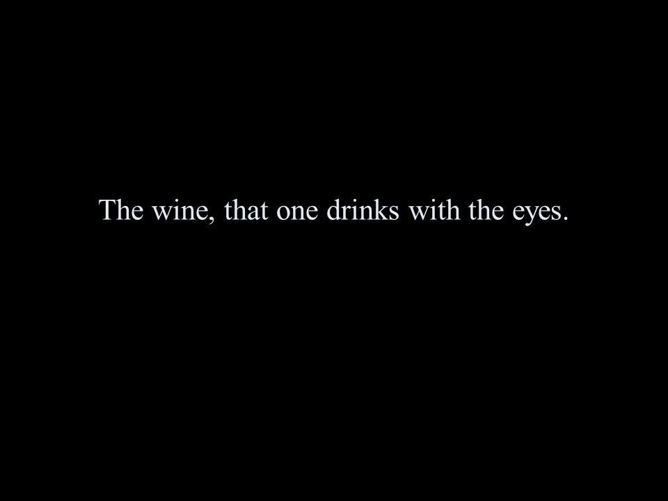 The wine, that one drinks with the eyes.