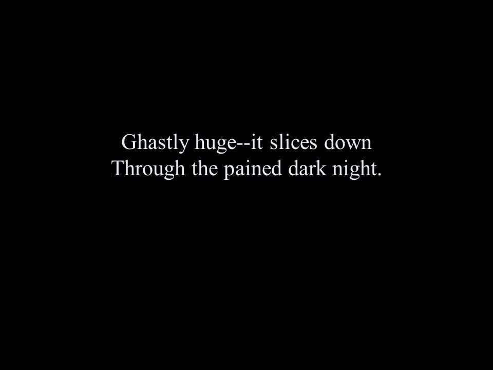 Ghastly huge--it slices down Through the pained dark night.