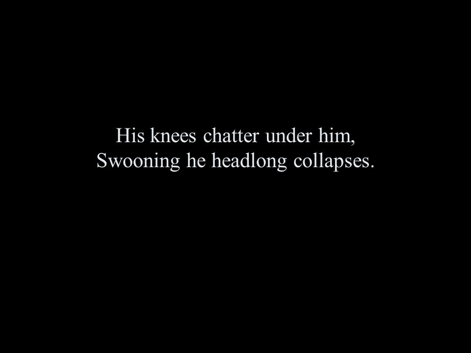 His knees chatter under him, Swooning he headlong collapses.
