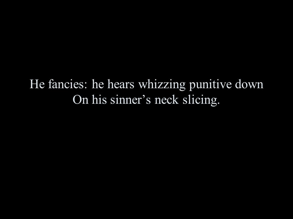 He fancies: he hears whizzing punitive down On his sinner's neck slicing.