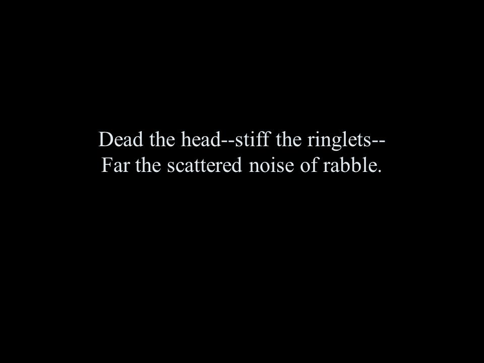 Dead the head--stiff the ringlets-- Far the scattered noise of rabble.