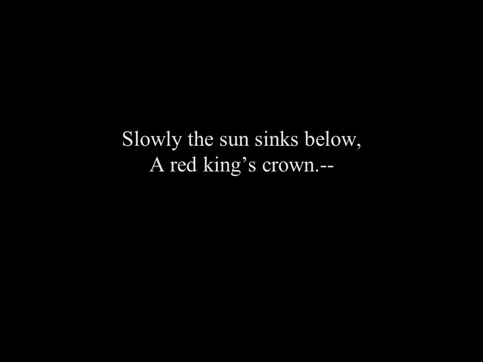 Slowly the sun sinks below, A red king's crown.--