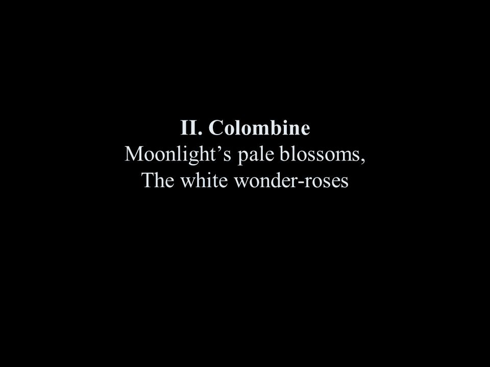 II. Colombine Moonlight's pale blossoms, The white wonder-roses