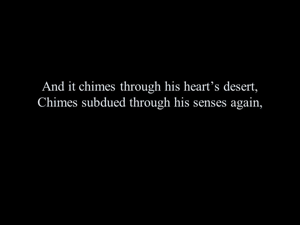 And it chimes through his heart's desert, Chimes subdued through his senses again,