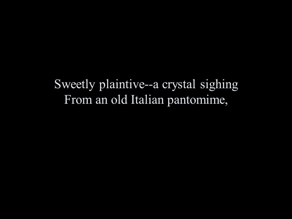 Sweetly plaintive--a crystal sighing From an old Italian pantomime,