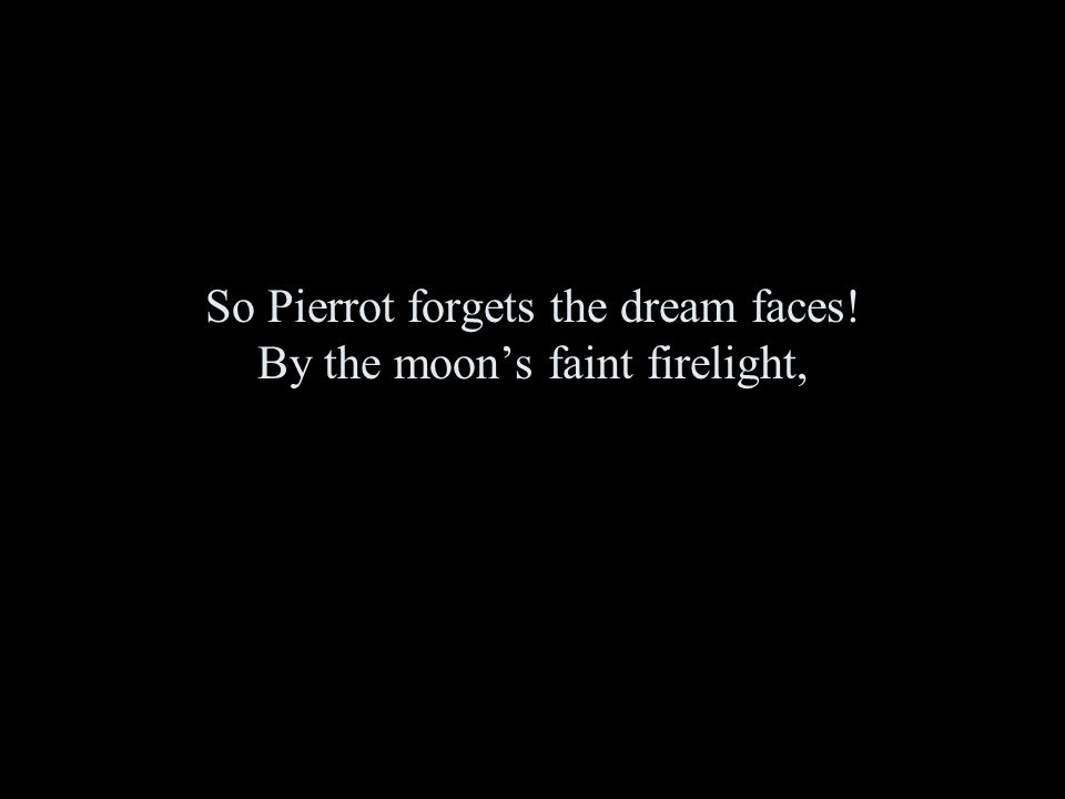 So Pierrot forgets the dream faces! By the moon's faint firelight,