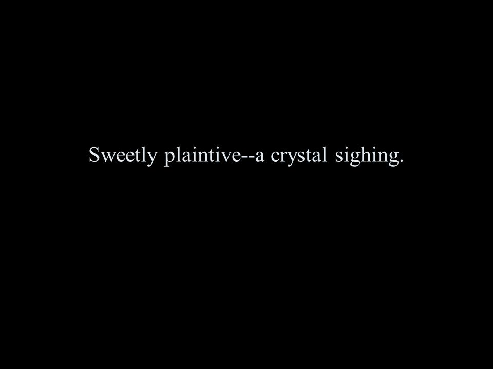 Sweetly plaintive--a crystal sighing.
