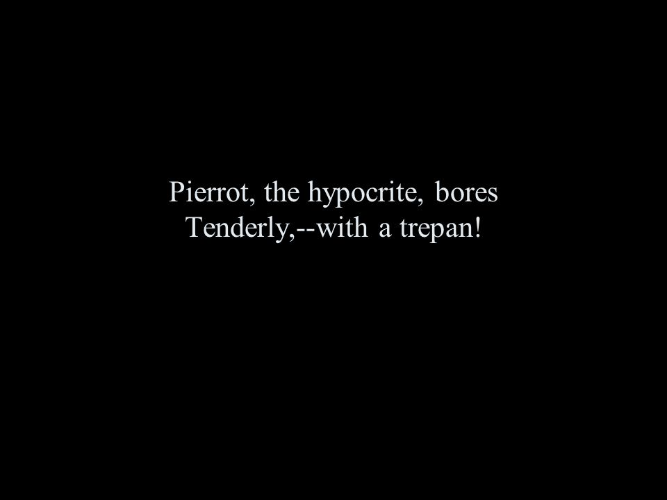 Pierrot, the hypocrite, bores Tenderly,--with a trepan!