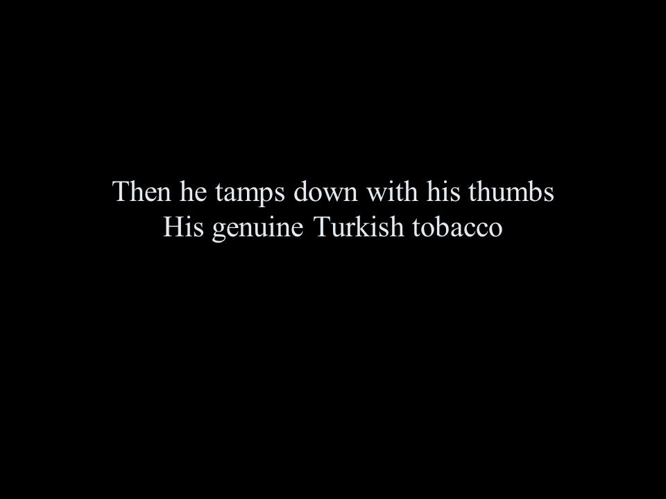 Then he tamps down with his thumbs His genuine Turkish tobacco