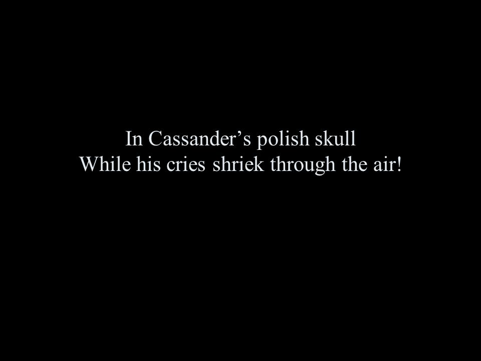 In Cassander's polish skull While his cries shriek through the air!