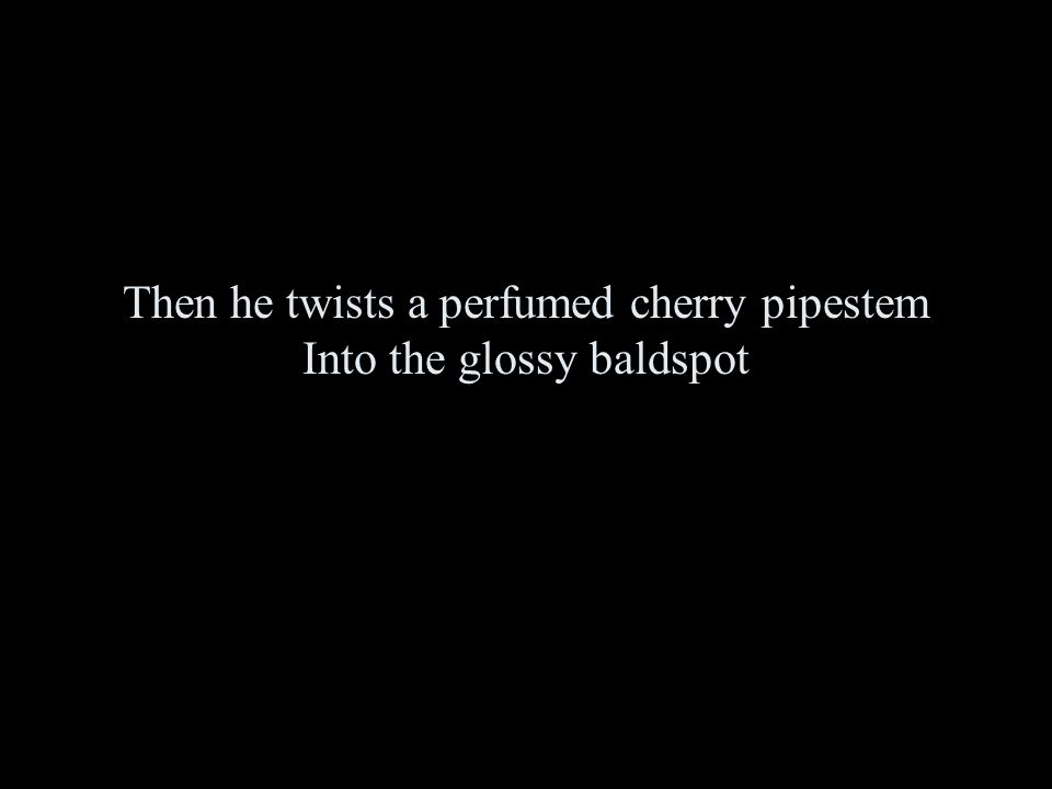 Then he twists a perfumed cherry pipestem Into the glossy baldspot