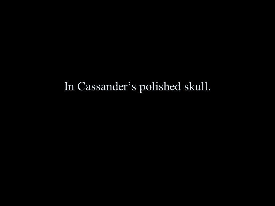 In Cassander's polished skull.