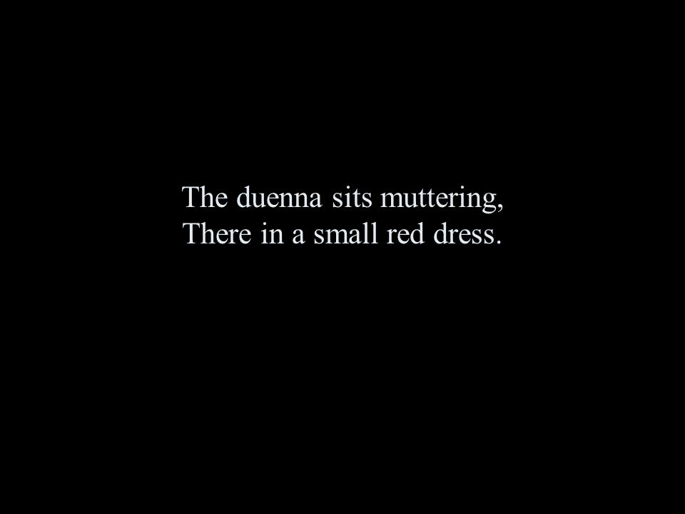The duenna sits muttering, There in a small red dress.