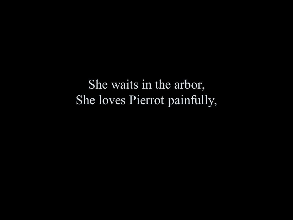 She waits in the arbor, She loves Pierrot painfully,