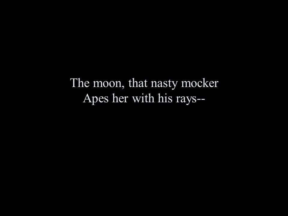The moon, that nasty mocker Apes her with his rays--