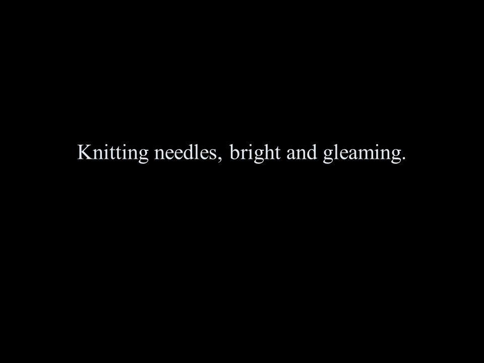 Knitting needles, bright and gleaming.