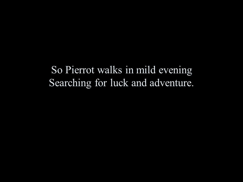 So Pierrot walks in mild evening Searching for luck and adventure.