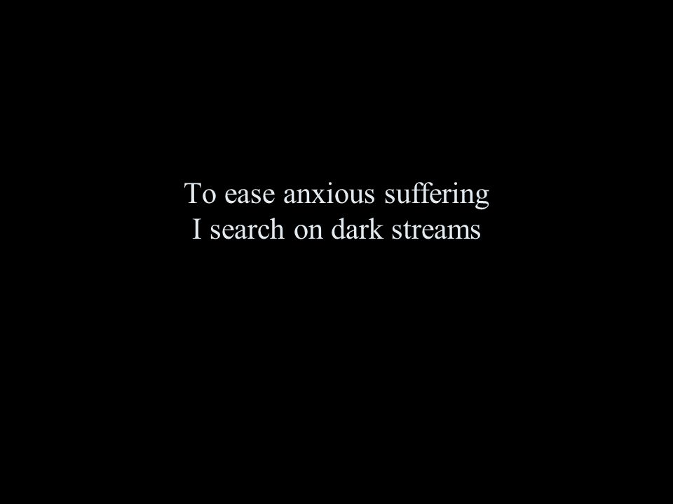 To ease anxious suffering I search on dark streams
