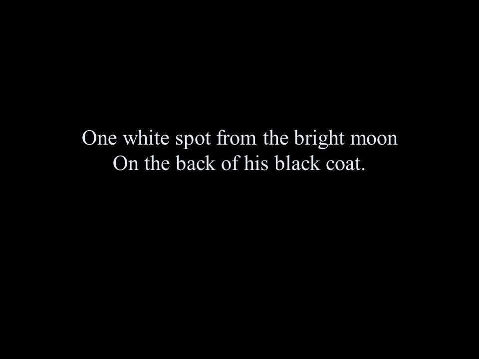 One white spot from the bright moon On the back of his black coat.