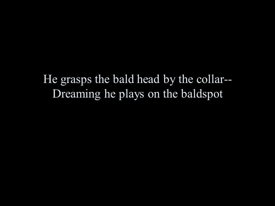 He grasps the bald head by the collar-- Dreaming he plays on the baldspot