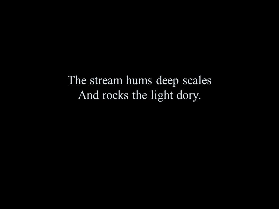 The stream hums deep scales And rocks the light dory.
