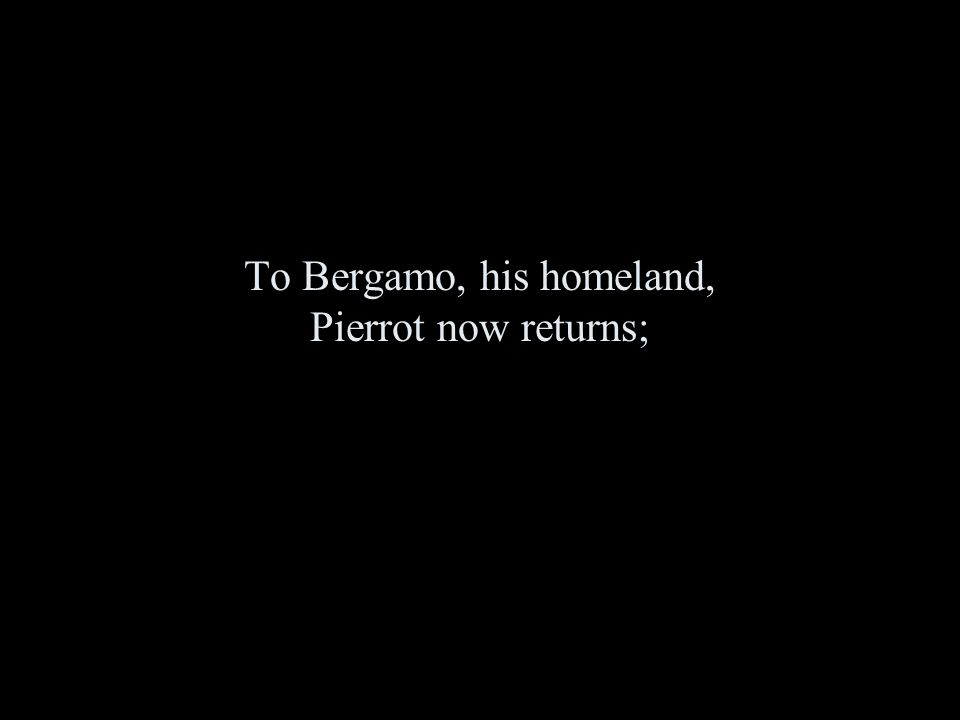 To Bergamo, his homeland, Pierrot now returns;