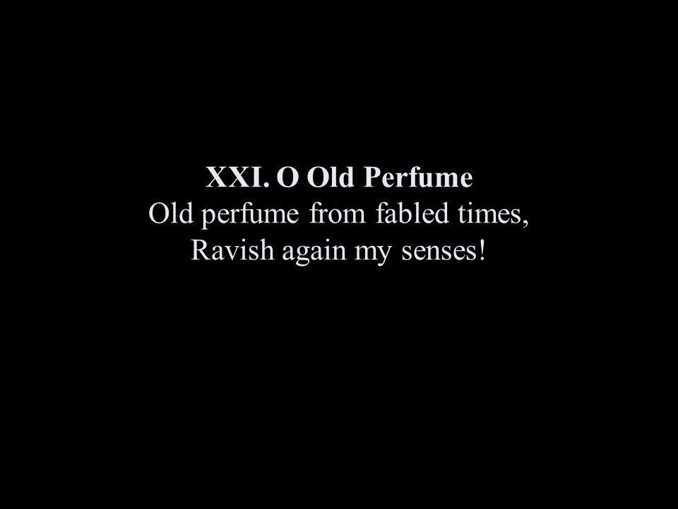 XXI. O Old Perfume Old perfume from fabled times, Ravish again my senses!