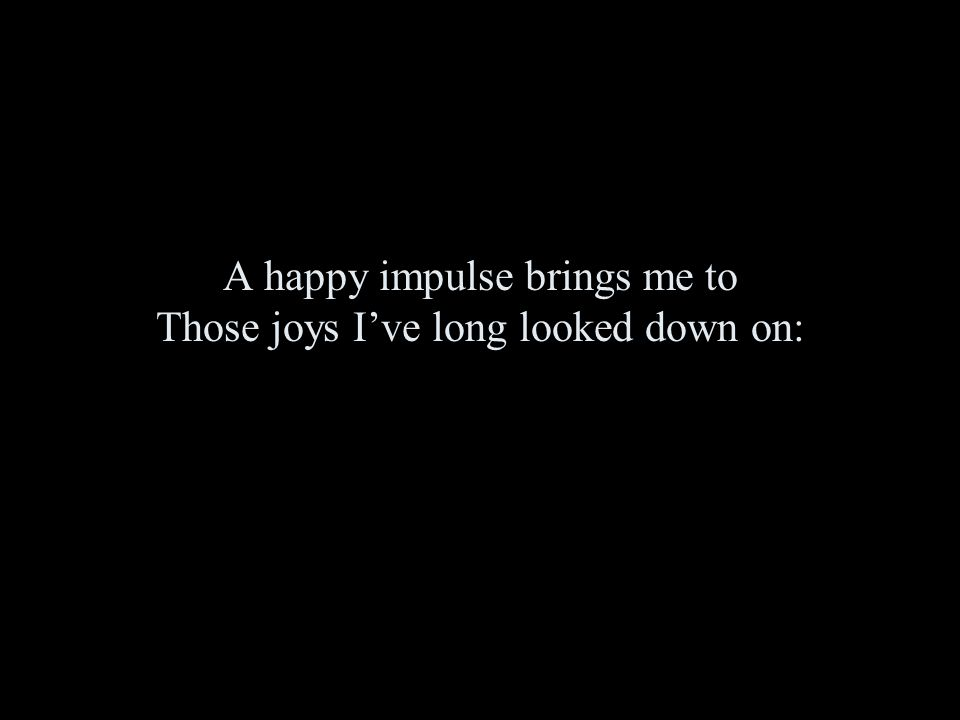 A happy impulse brings me to Those joys I've long looked down on: