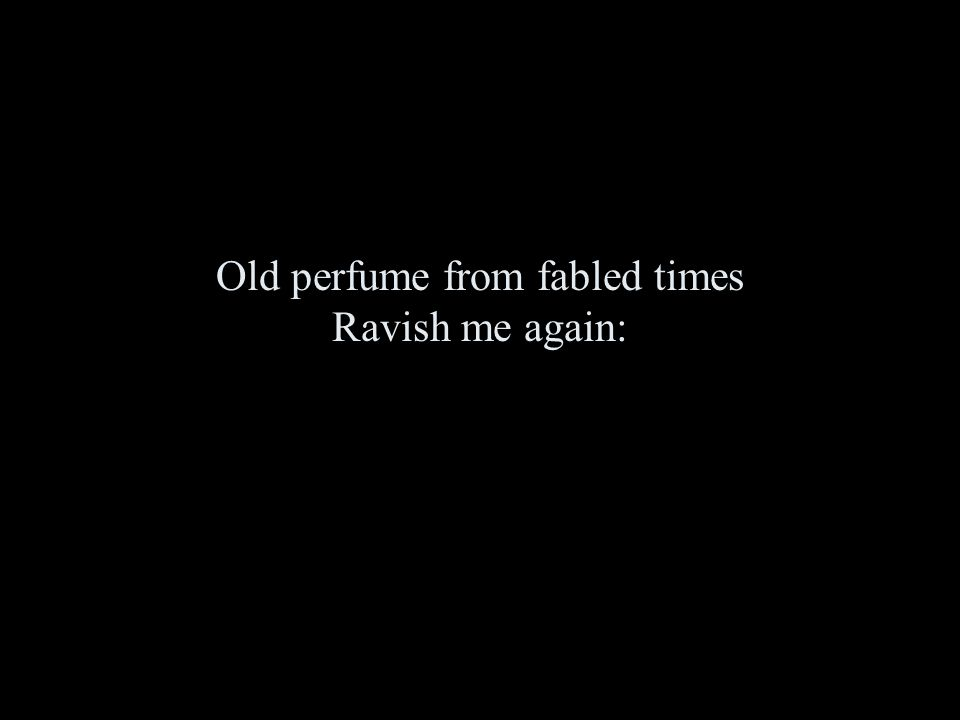 Old perfume from fabled times Ravish me again: