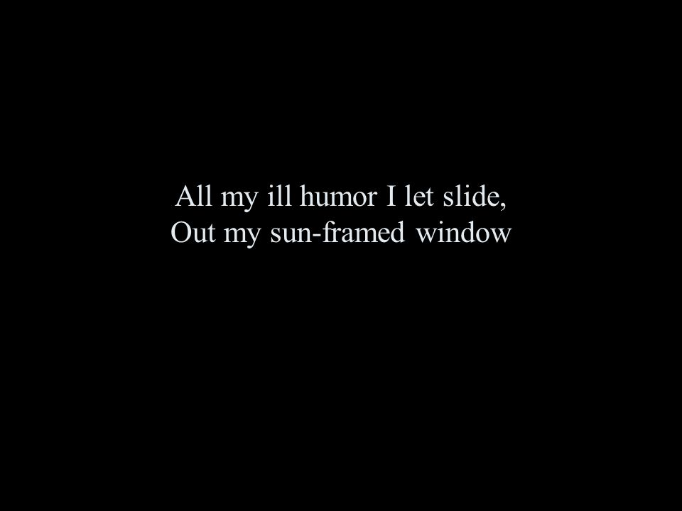 All my ill humor I let slide, Out my sun-framed window