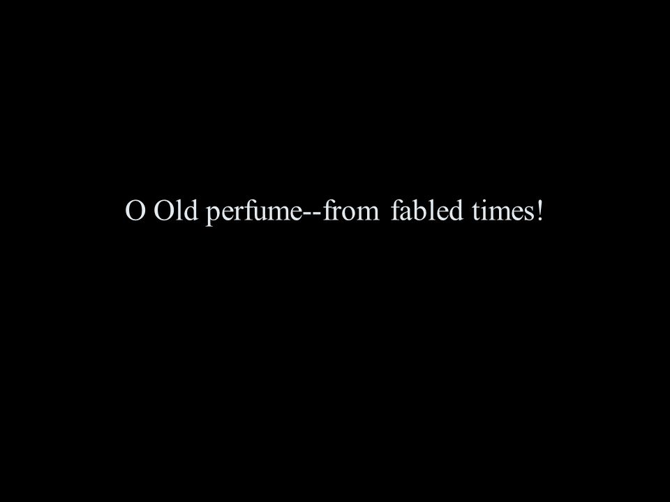 O Old perfume--from fabled times!