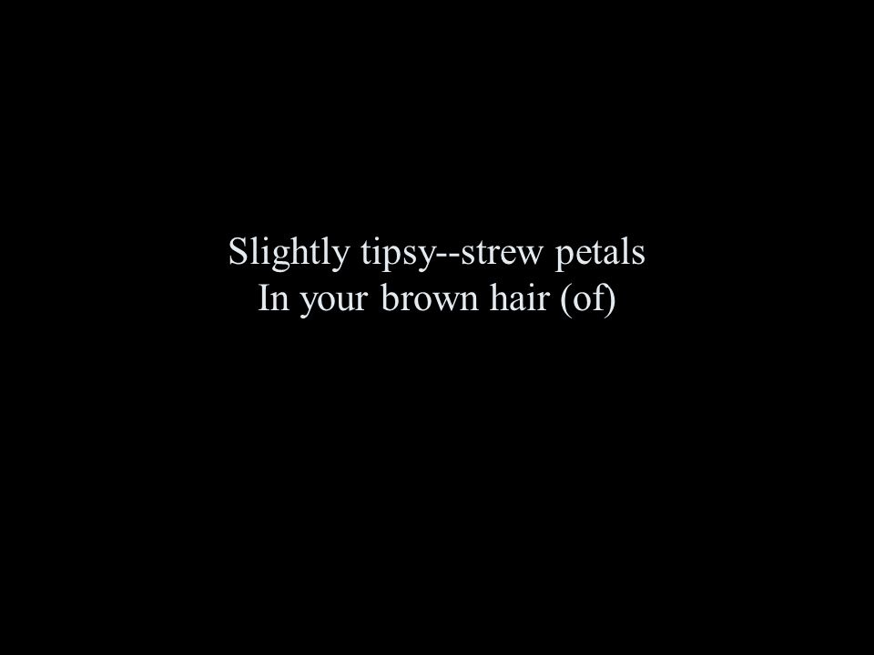 Slightly tipsy--strew petals In your brown hair (of)