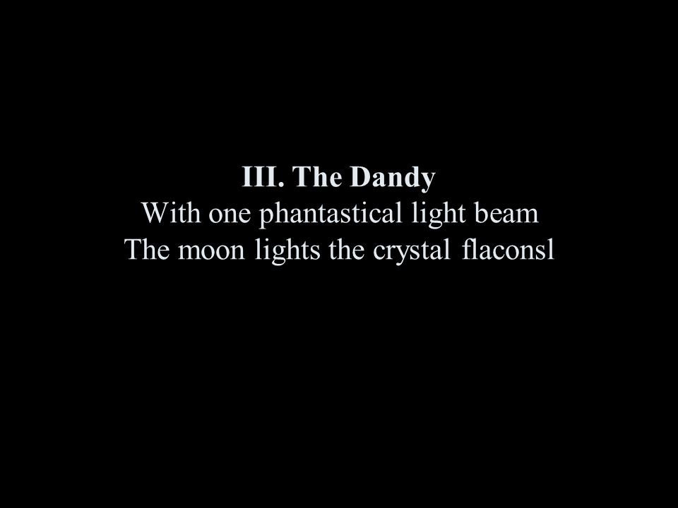 III. The Dandy With one phantastical light beam The moon lights the crystal flaconsl