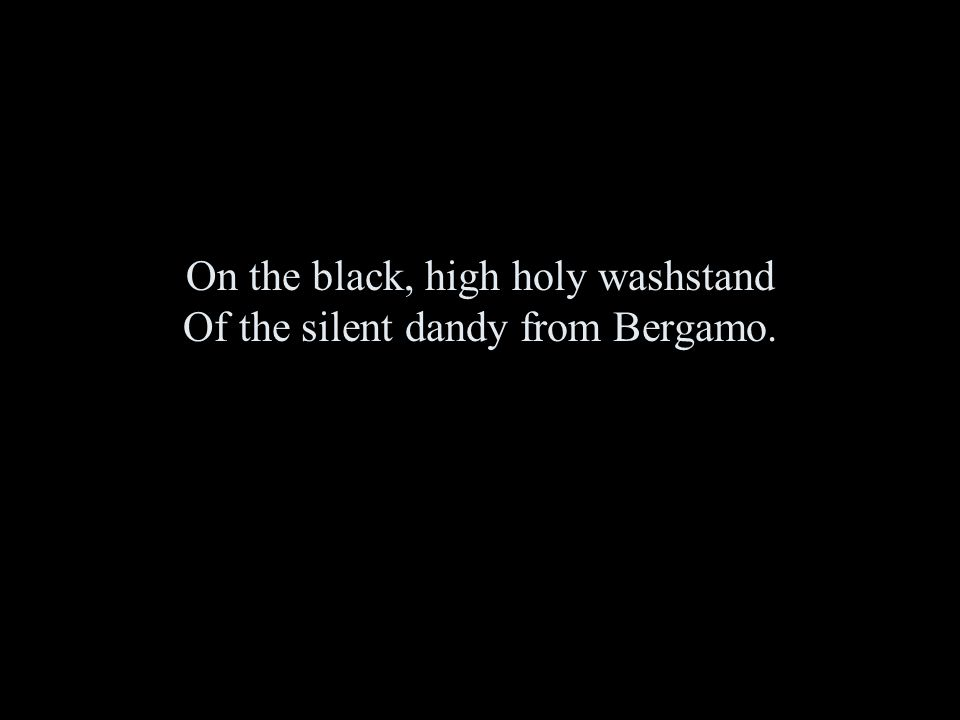 On the black, high holy washstand Of the silent dandy from Bergamo.