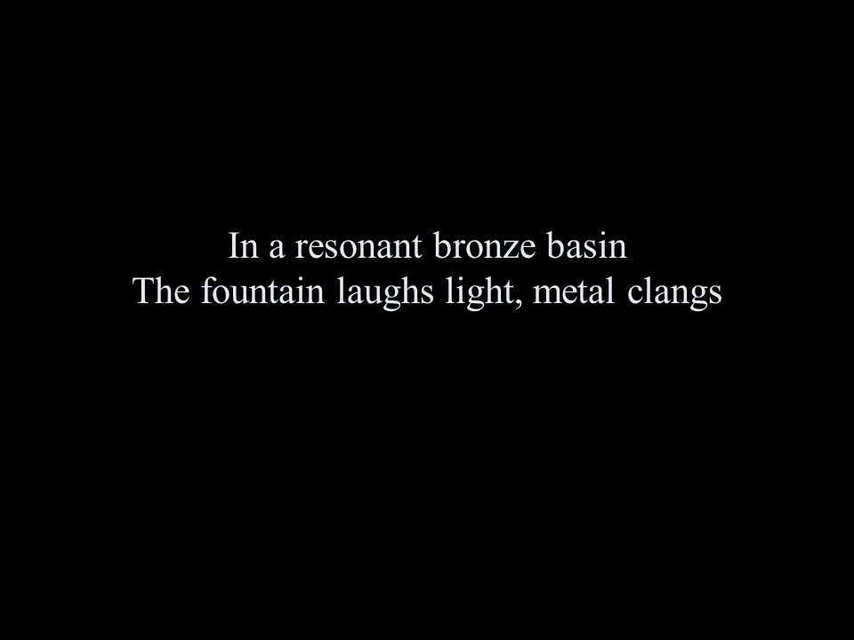 In a resonant bronze basin The fountain laughs light, metal clangs