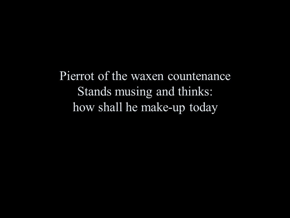 Pierrot of the waxen countenance Stands musing and thinks: how shall he make-up today