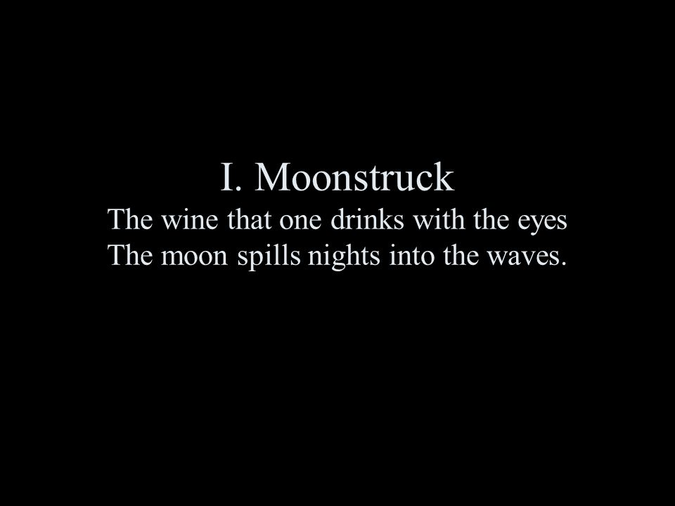 I. Moonstruck The wine that one drinks with the eyes The moon spills nights into the waves.