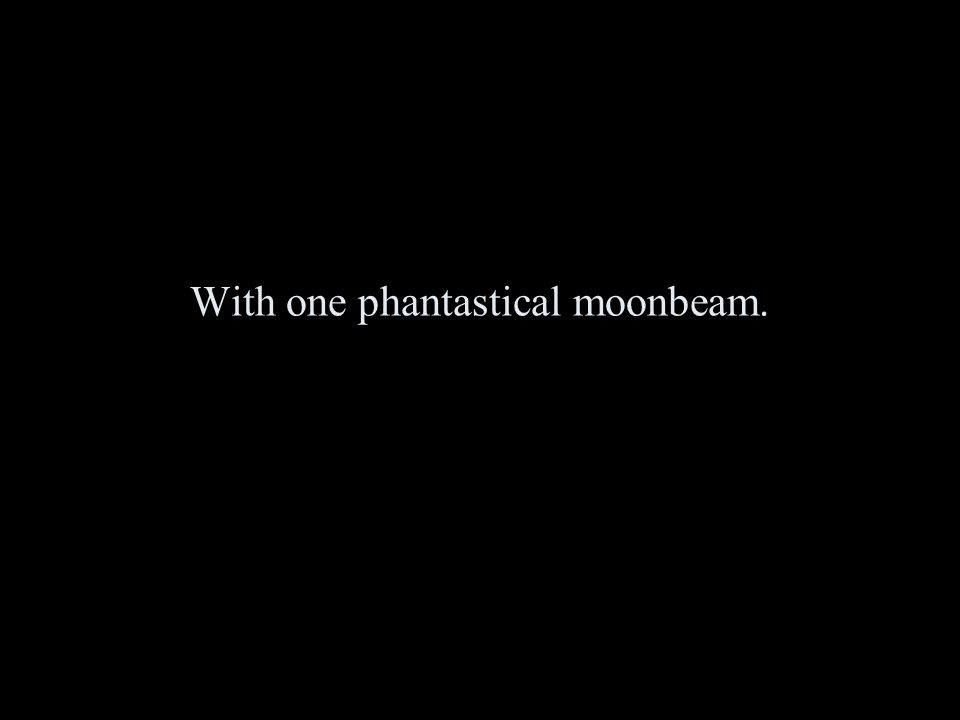 With one phantastical moonbeam.