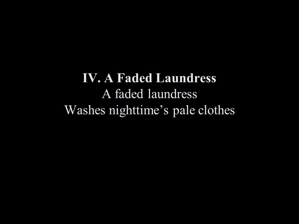 IV. A Faded Laundress A faded laundress Washes nighttime's pale clothes