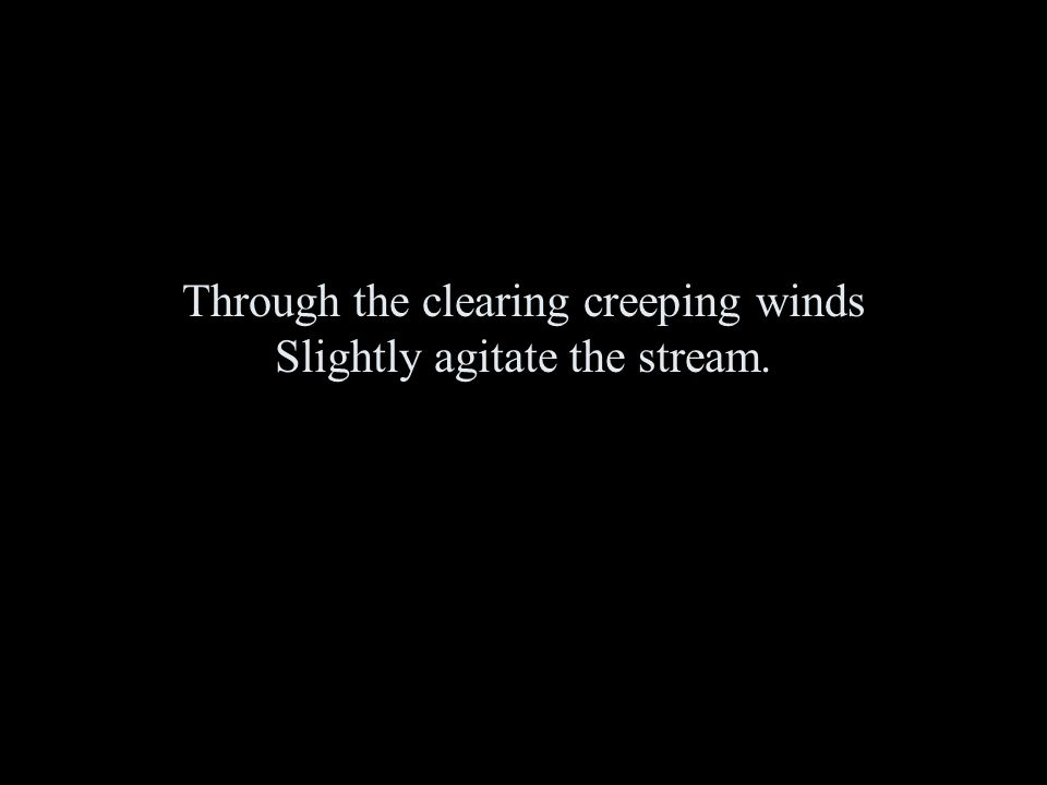 Through the clearing creeping winds Slightly agitate the stream.