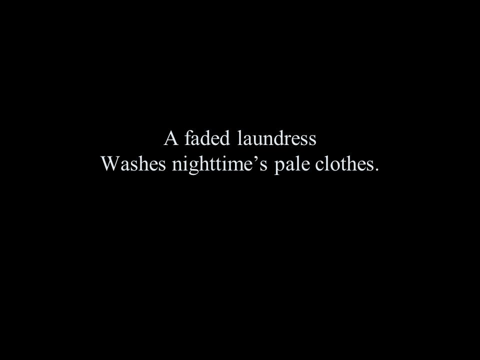 A faded laundress Washes nighttime's pale clothes.