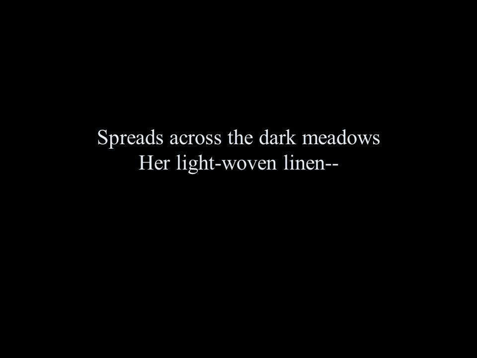 Spreads across the dark meadows Her light-woven linen--