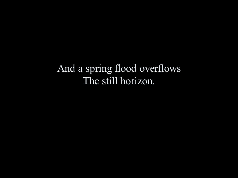 And a spring flood overflows The still horizon.