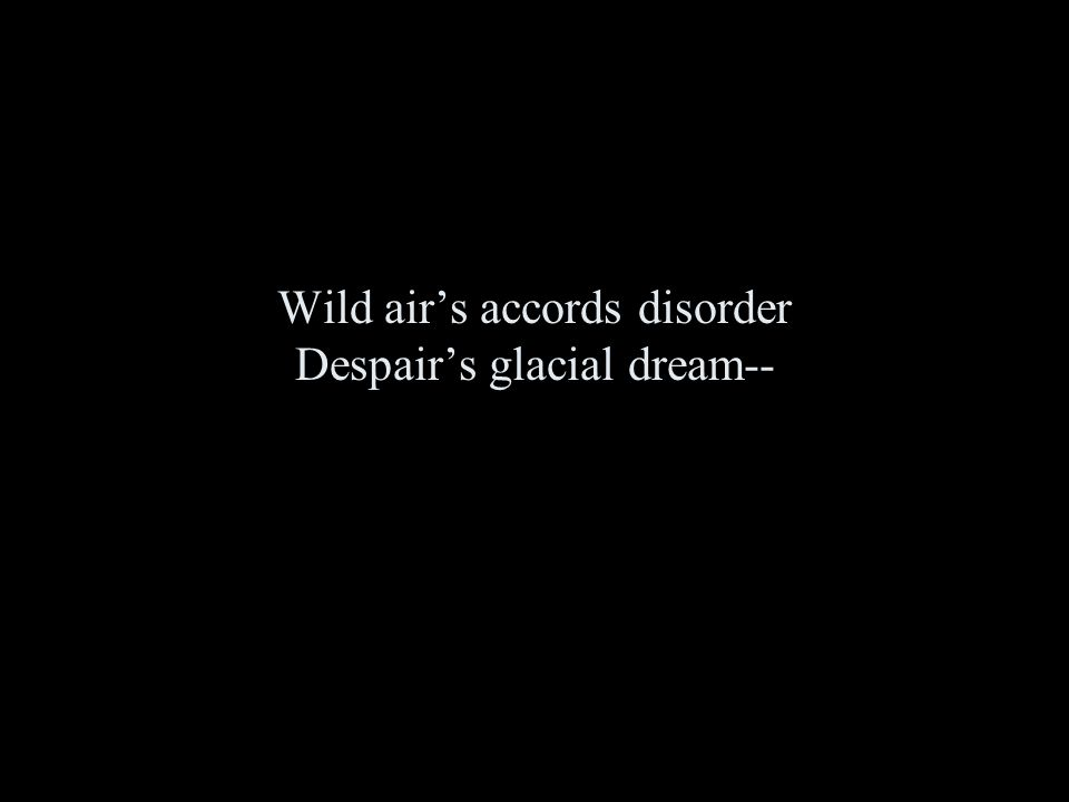 Wild air's accords disorder Despair's glacial dream--